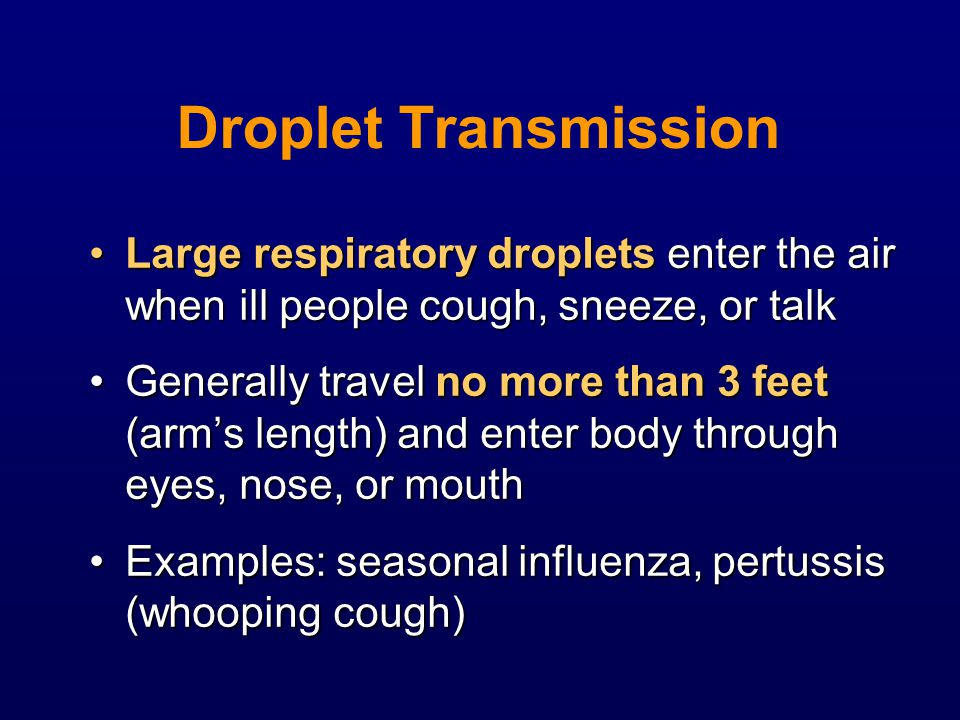 Droplet Transmission Large respiratory droplets enter the air when ill people cough, sneeze, or talkLarge respiratory droplets enter the air when ill