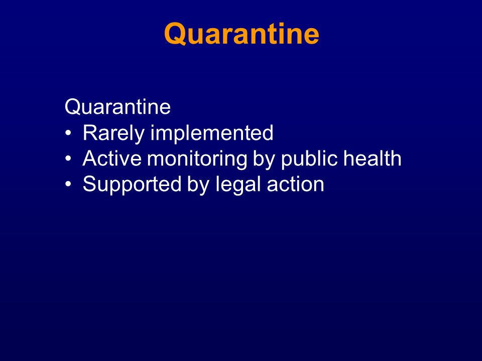 Quarantine Rarely implemented Active monitoring by public health Supported by legal action Quarantine
