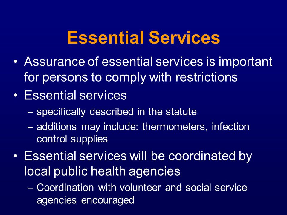 Essential Services Assurance of essential services is important for persons to comply with restrictions Essential services –specifically described in