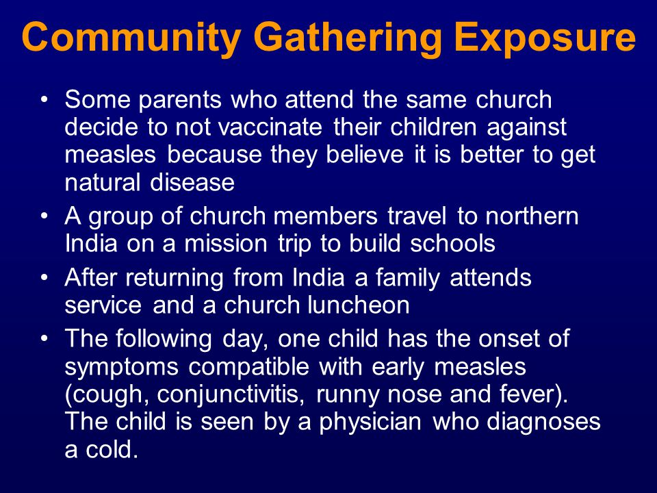 Community Gathering Exposure Some parents who attend the same church decide to not vaccinate their children against measles because they believe it is