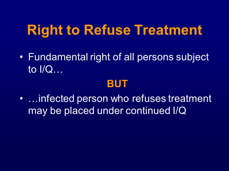 Right to Refuse Treatment Fundamental right of all persons subject to I/Q… BUT …infected person who refuses treatment may be placed under continued I/