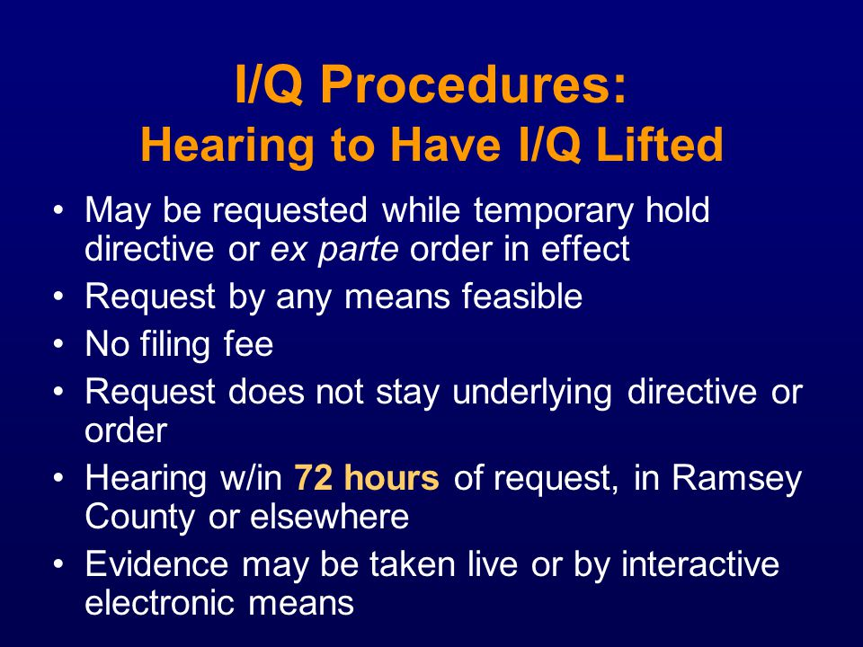 I/Q Procedures: Hearing to Have I/Q Lifted May be requested while temporary hold directive or ex parte order in effect Request by any means feasible N