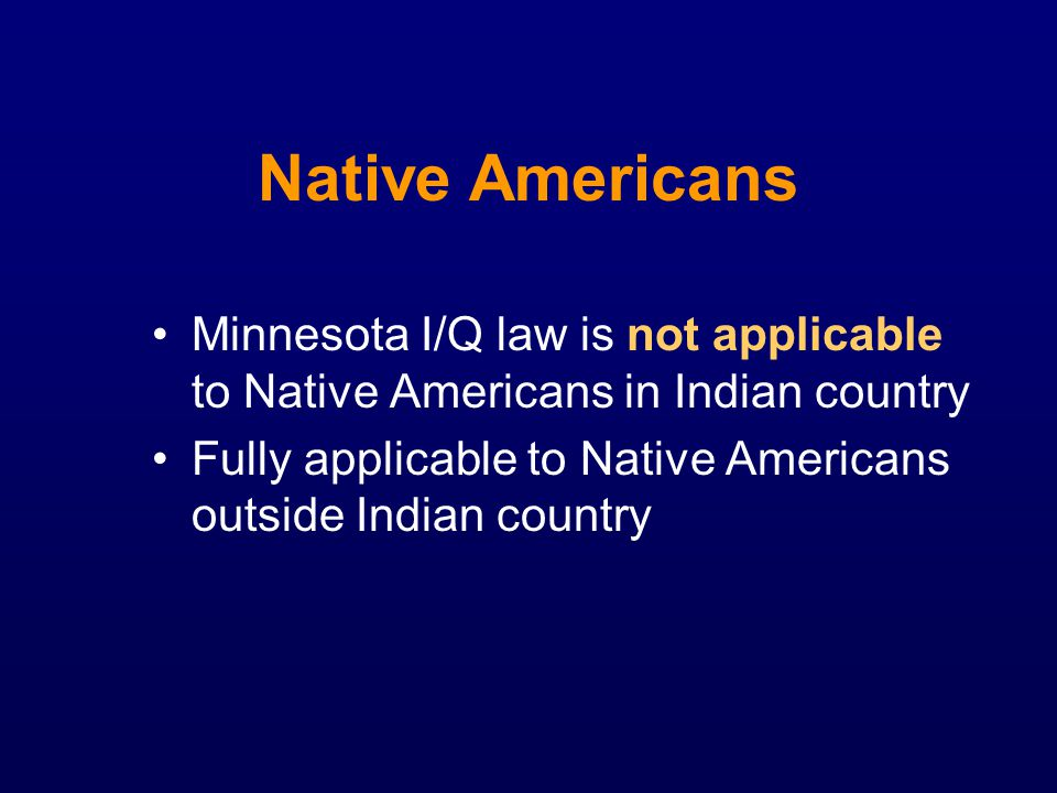 Native Americans Minnesota I/Q law is not applicable to Native Americans in Indian country Fully applicable to Native Americans outside Indian country