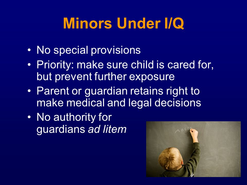 Minors Under I/Q No special provisions Priority: make sure child is cared for, but prevent further exposure Parent or guardian retains right to make m