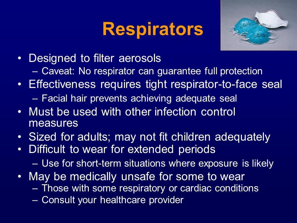 Respirators Designed to filter aerosols –Caveat: No respirator can guarantee full protection Effectiveness requires tight respirator-to-face seal –Fac