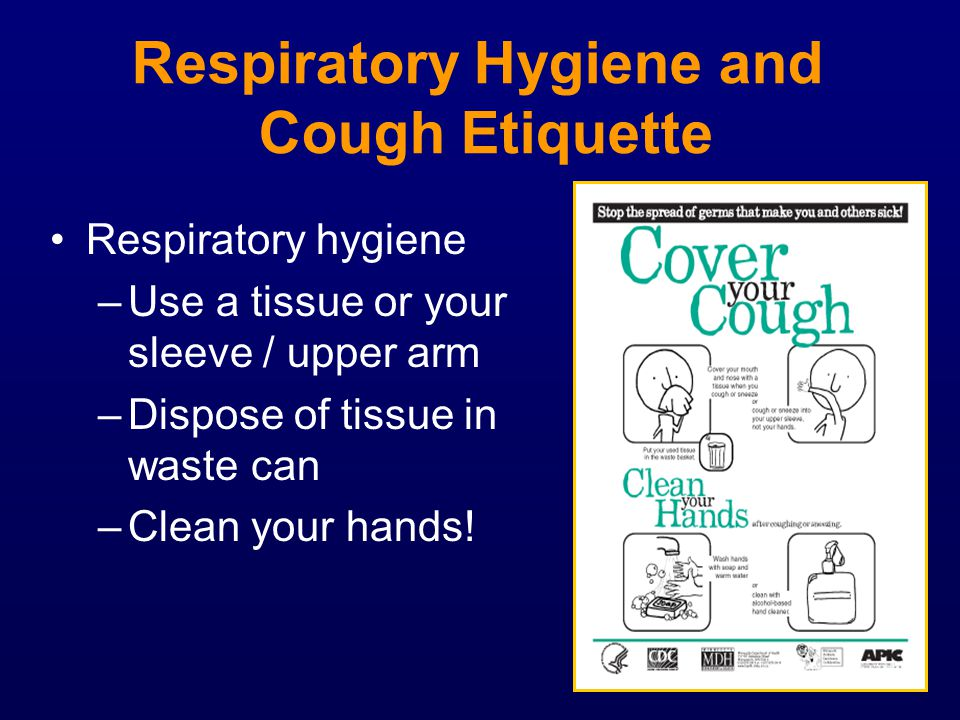 Respiratory Hygiene and Cough Etiquette Respiratory hygiene –Use a tissue or your sleeve / upper arm –Dispose of tissue in waste can –Clean your hands