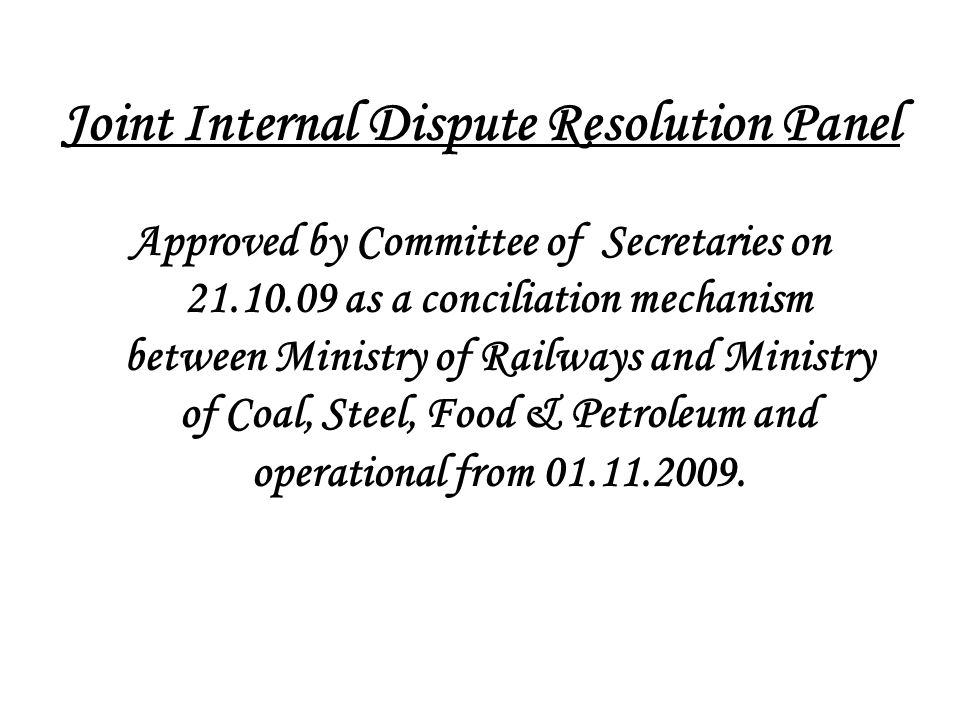 Joint Internal Dispute Resolution Panel Approved by Committee of Secretaries on 21.10.09 as a conciliation mechanism between Ministry of Railways and Ministry of Coal, Steel, Food & Petroleum and operational from 01.11.2009.