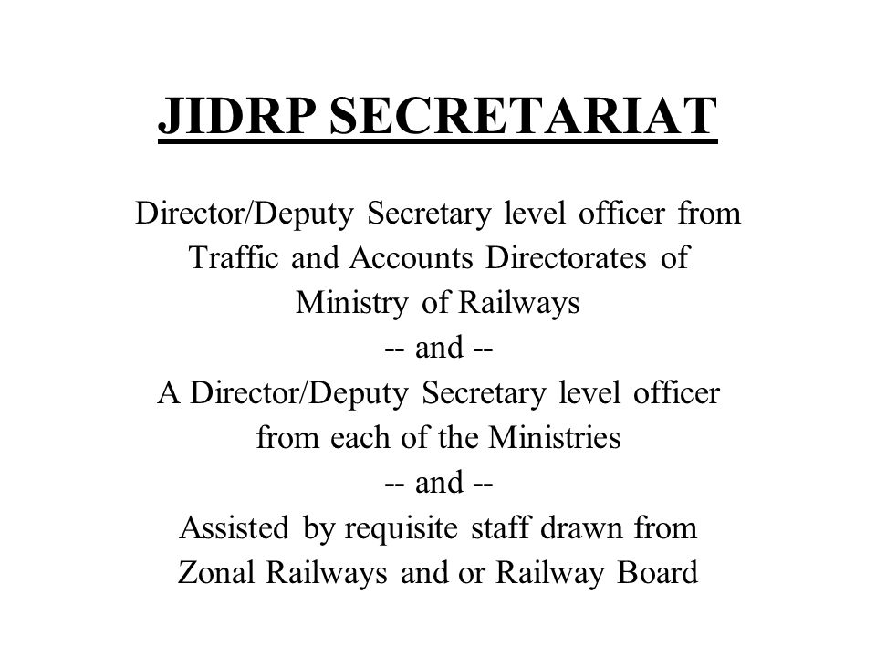 JIDRP SECRETARIAT Director/Deputy Secretary level officer from Traffic and Accounts Directorates of Ministry of Railways -- and -- A Director/Deputy Secretary level officer from each of the Ministries -- and -- Assisted by requisite staff drawn from Zonal Railways and or Railway Board