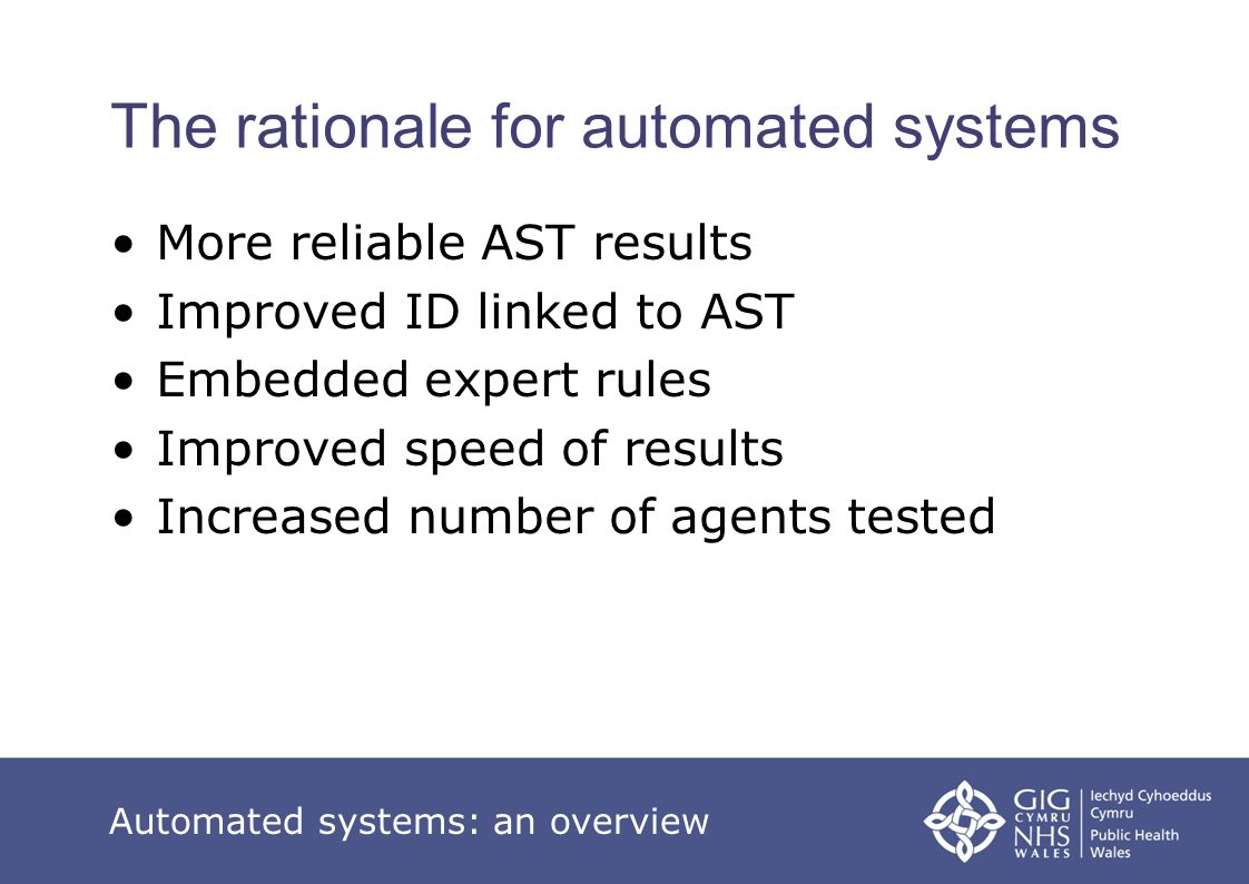 The rationale for automated systems More reliable AST results Improved ID linked to AST Embedded expert rules Improved speed of results Increased numb