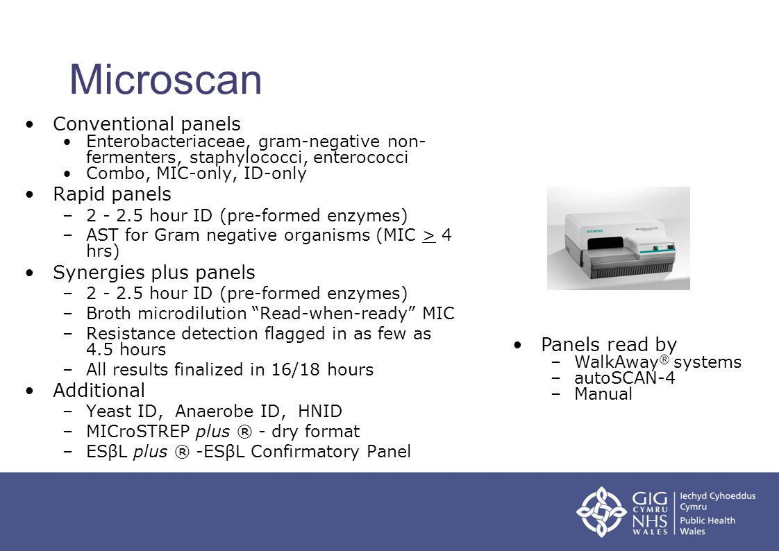 Microscan Conventional panels Enterobacteriaceae, gram-negative non- fermenters, staphylococci, enterococci Combo, MIC-only, ID-only Rapid panels –2 -