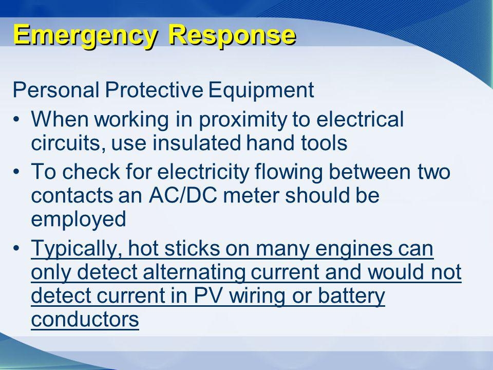 Emergency Response Personal Protective Equipment When working in proximity to electrical circuits, use insulated hand tools To check for electricity f