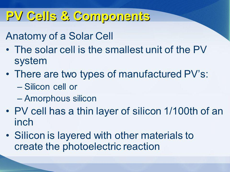 PV Cells & Components Anatomy of a Solar Cell The solar cell is the smallest unit of the PV system There are two types of manufactured PVs: –Silicon c