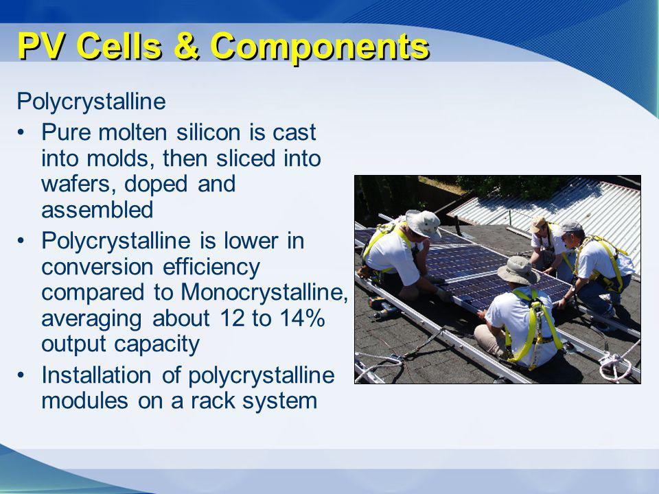 PV Cells & Components Polycrystalline Pure molten silicon is cast into molds, then sliced into wafers, doped and assembled Polycrystalline is lower in