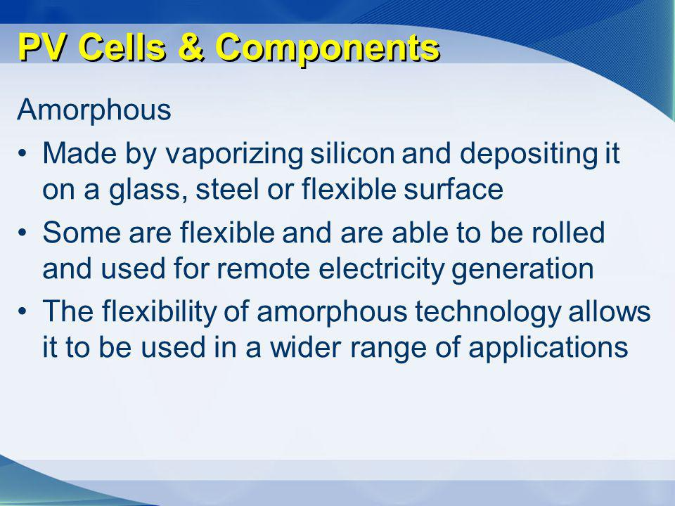 PV Cells & Components Amorphous Made by vaporizing silicon and depositing it on a glass, steel or flexible surface Some are flexible and are able to b