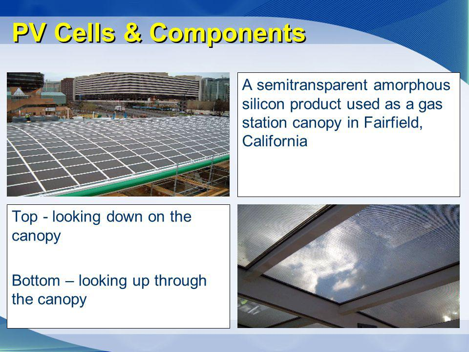 PV Cells & Components A semitransparent amorphous silicon product used as a gas station canopy in Fairfield, California Top - looking down on the cano