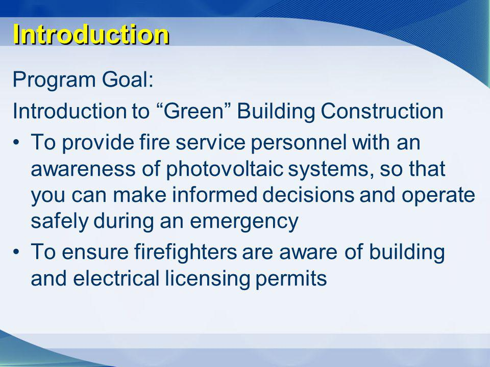 Introduction Program Goal: Introduction to Green Building Construction To provide fire service personnel with an awareness of photovoltaic systems, so