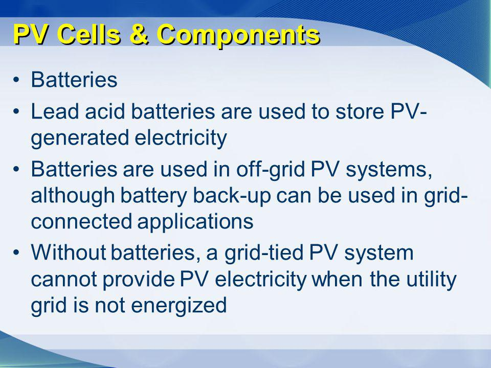 PV Cells & Components Batteries Lead acid batteries are used to store PV- generated electricity Batteries are used in off-grid PV systems, although ba