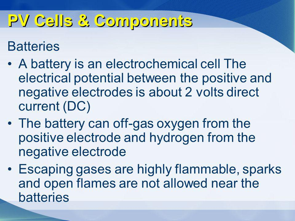 PV Cells & Components Batteries A battery is an electrochemical cell The electrical potential between the positive and negative electrodes is about 2
