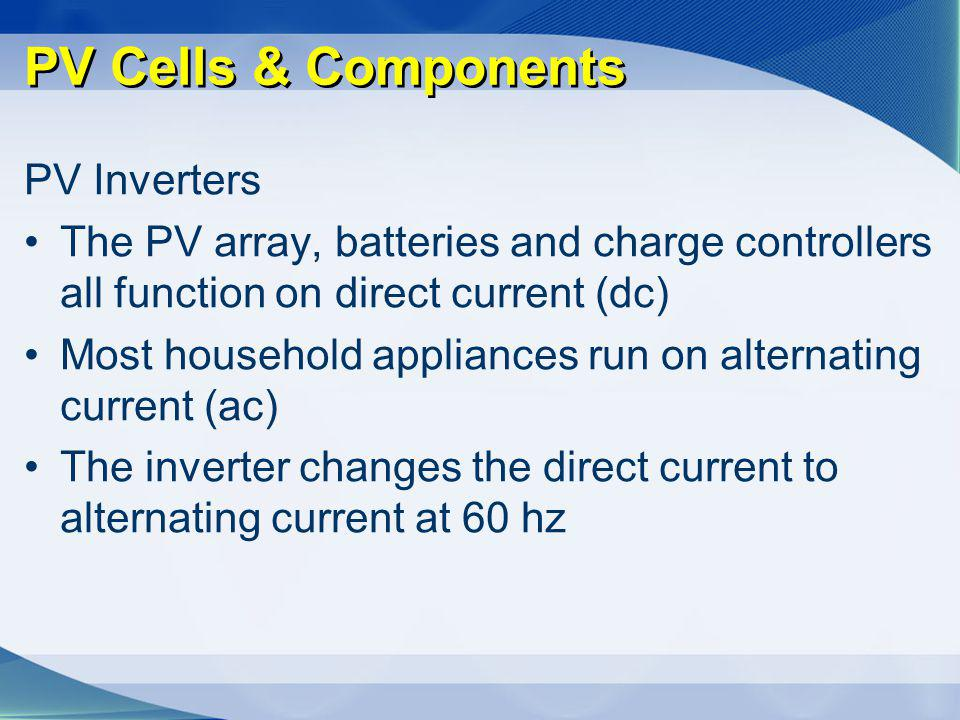 PV Cells & Components PV Inverters The PV array, batteries and charge controllers all function on direct current (dc) Most household appliances run on