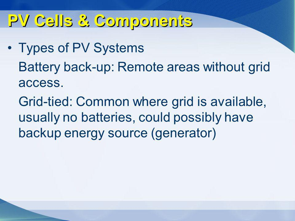 PV Cells & Components Types of PV Systems Battery back-up: Remote areas without grid access. Grid-tied: Common where grid is available, usually no bat