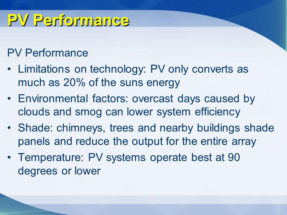 PV Performance Limitations on technology: PV only converts as much as 20% of the suns energy Environmental factors: overcast days caused by clouds and