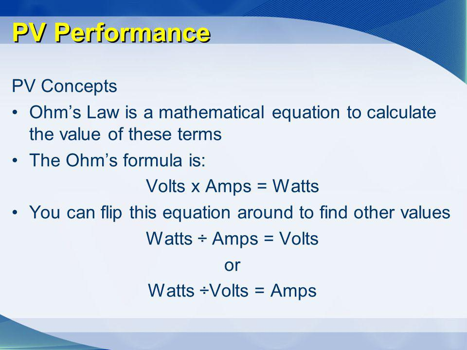 PV Performance PV Concepts Ohms Law is a mathematical equation to calculate the value of these terms The Ohms formula is: Volts x Amps = Watts You can