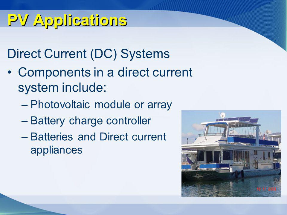 PV Applications Direct Current (DC) Systems Components in a direct current system include: –Photovoltaic module or array –Battery charge controller –B