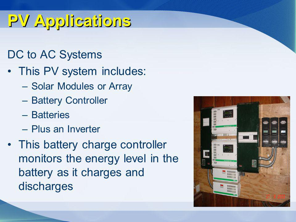 PV Applications DC to AC Systems This PV system includes: –Solar Modules or Array –Battery Controller –Batteries –Plus an Inverter This battery charge