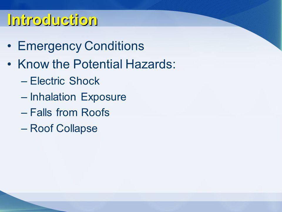 Introduction Emergency Conditions Know the Potential Hazards: –Electric Shock –Inhalation Exposure –Falls from Roofs –Roof Collapse