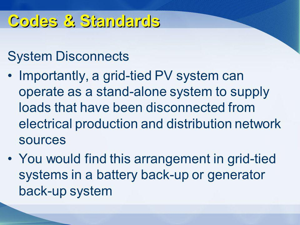 Codes & Standards System Disconnects Importantly, a grid-tied PV system can operate as a stand-alone system to supply loads that have been disconnecte