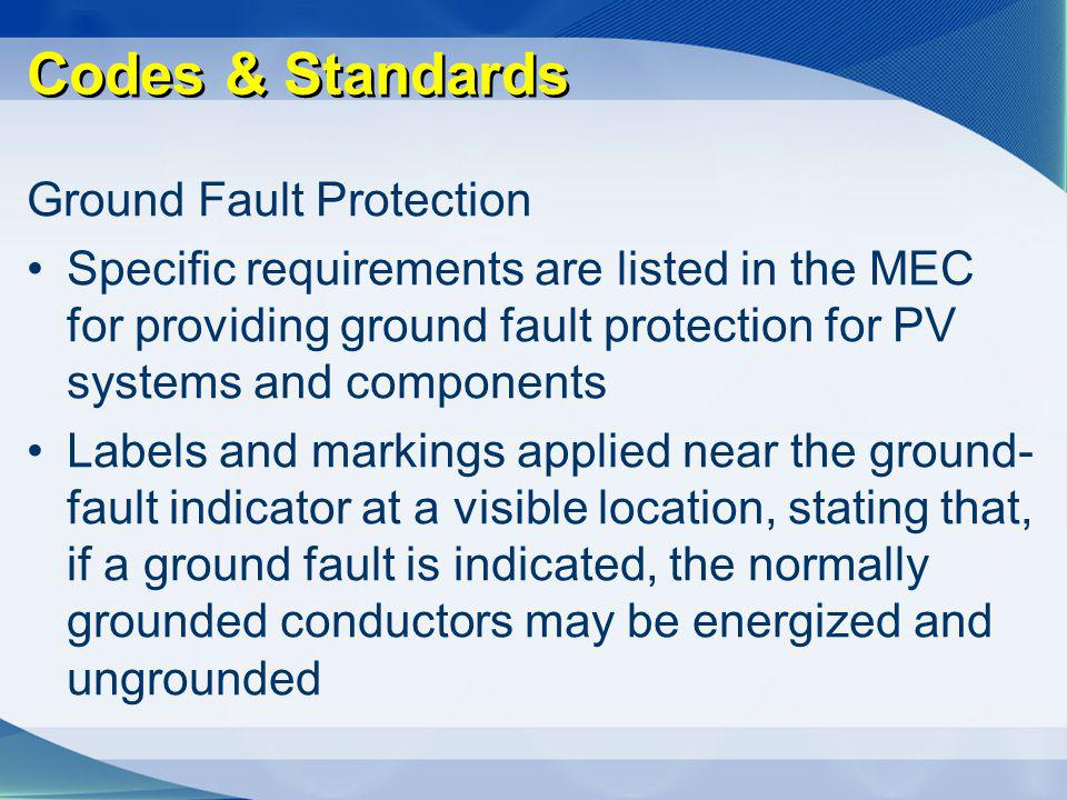 Codes & Standards Ground Fault Protection Specific requirements are listed in the MEC for providing ground fault protection for PV systems and compone