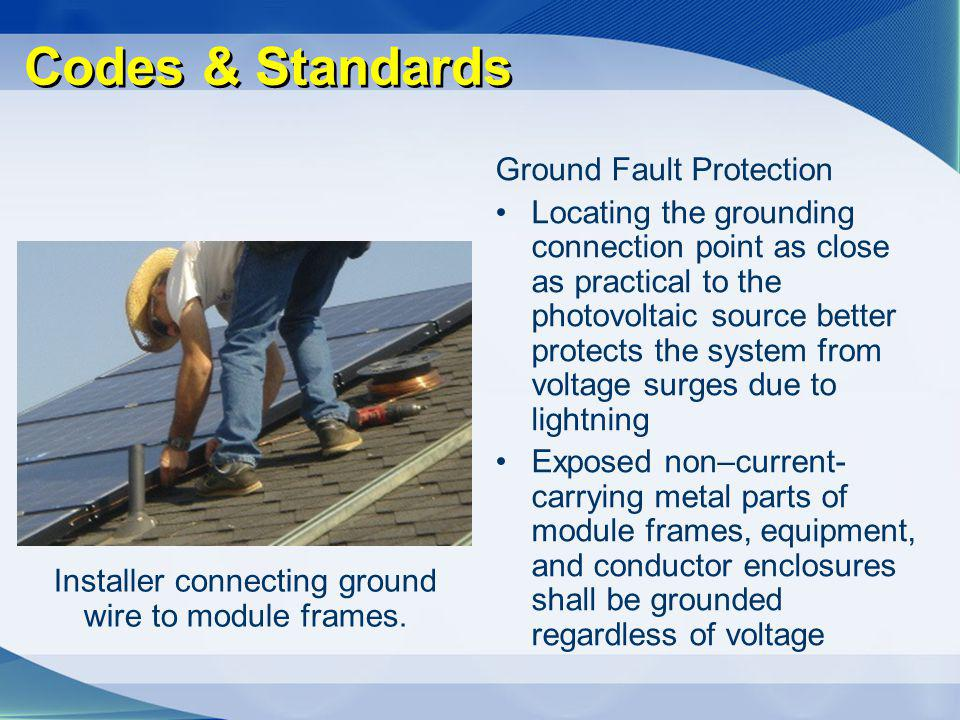 Codes & Standards Ground Fault Protection Locating the grounding connection point as close as practical to the photovoltaic source better protects the