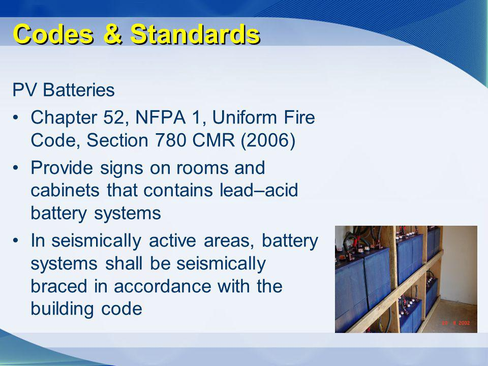 Codes & Standards PV Batteries Chapter 52, NFPA 1, Uniform Fire Code, Section 780 CMR (2006) Provide signs on rooms and cabinets that contains lead–ac