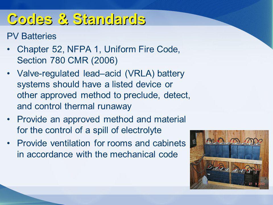 Codes & Standards PV Batteries Chapter 52, NFPA 1, Uniform Fire Code, Section 780 CMR (2006) Valve-regulated lead–acid (VRLA) battery systems should h