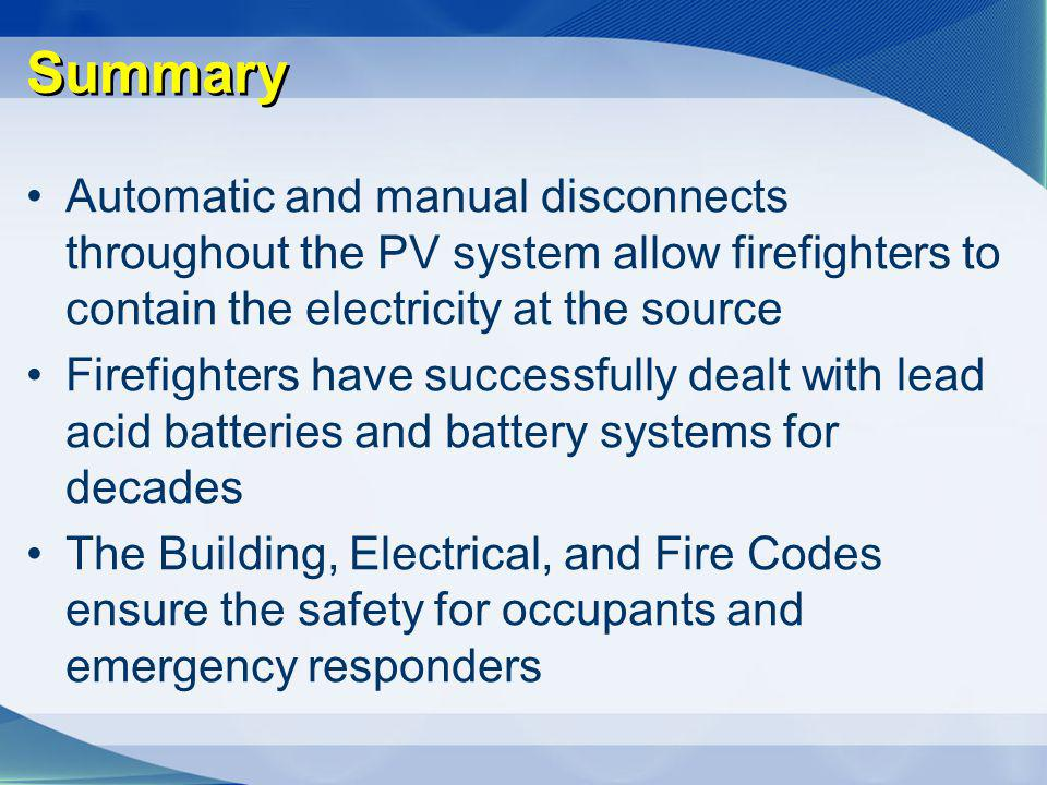 Summary Automatic and manual disconnects throughout the PV system allow firefighters to contain the electricity at the source Firefighters have succes