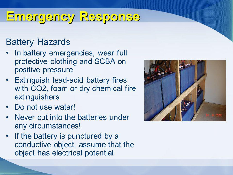 Emergency Response Battery Hazards In battery emergencies, wear full protective clothing and SCBA on positive pressure Extinguish lead-acid battery fi