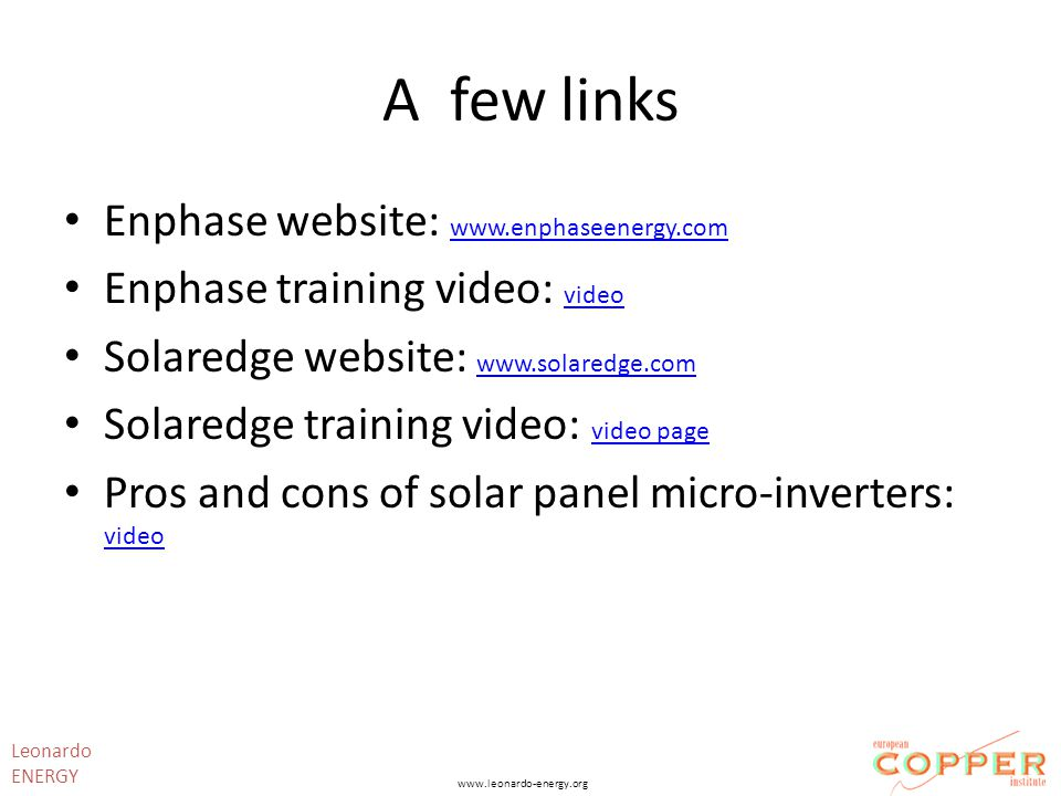 A few links Enphase website: www.enphaseenergy.com www.enphaseenergy.com Enphase training video: video video Solaredge website: www.solaredge.com www.solaredge.com Solaredge training video: video page video page Pros and cons of solar panel micro-inverters: video video Leonardo ENERGY www.leonardo-energy.org