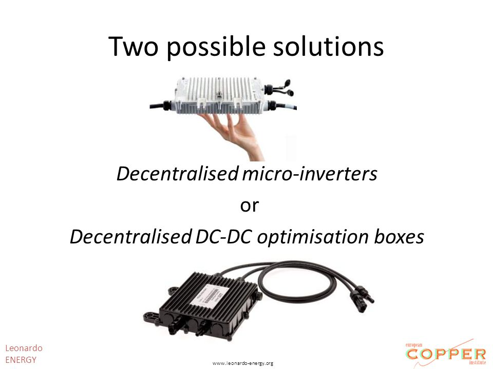 Two possible solutions Decentralised micro-inverters or Decentralised DC-DC optimisation boxes Leonardo ENERGY www.leonardo-energy.org