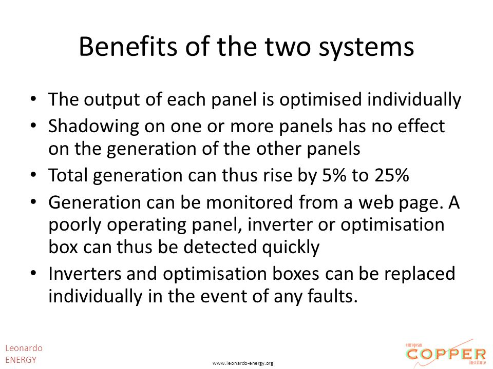 Benefits of the two systems The output of each panel is optimised individually Shadowing on one or more panels has no effect on the generation of the other panels Total generation can thus rise by 5% to 25% Generation can be monitored from a web page.