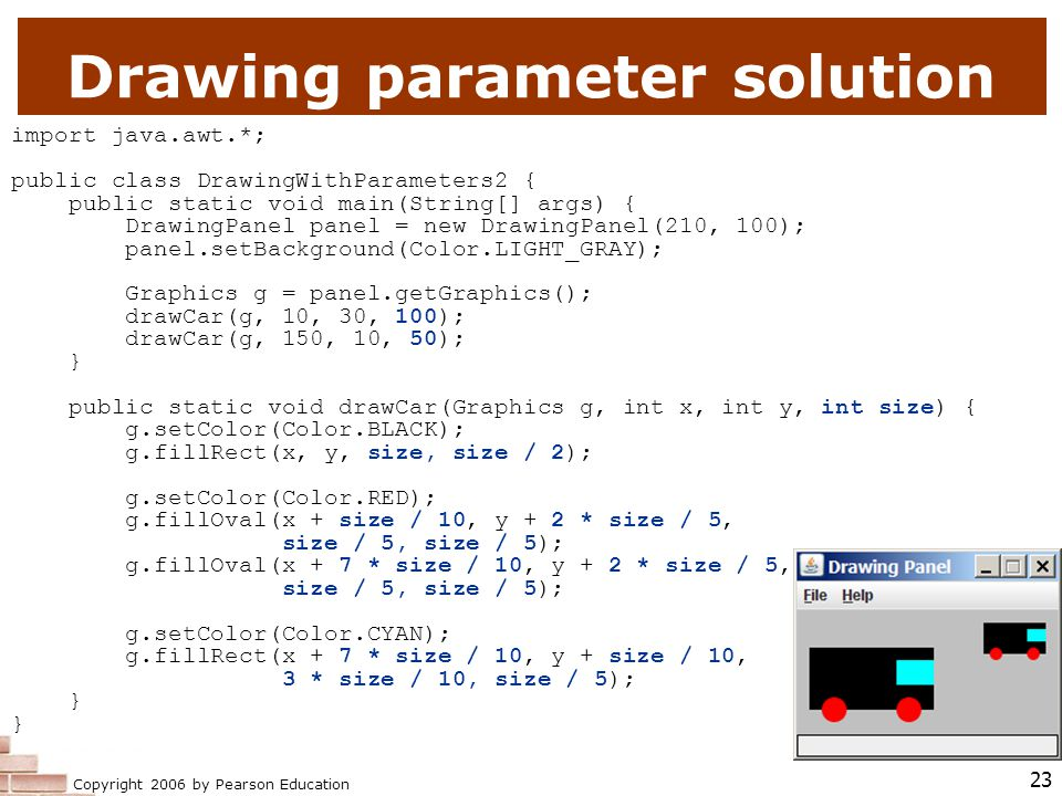 Copyright 2006 by Pearson Education 23 Drawing parameter solution import java.awt.*; public class DrawingWithParameters2 { public static void main(String[] args) { DrawingPanel panel = new DrawingPanel(210, 100); panel.setBackground(Color.LIGHT_GRAY); Graphics g = panel.getGraphics(); drawCar(g, 10, 30, 100); drawCar(g, 150, 10, 50); } public static void drawCar(Graphics g, int x, int y, int size) { g.setColor(Color.BLACK); g.fillRect(x, y, size, size / 2); g.setColor(Color.RED); g.fillOval(x + size / 10, y + 2 * size / 5, size / 5, size / 5); g.fillOval(x + 7 * size / 10, y + 2 * size / 5, size / 5, size / 5); g.setColor(Color.CYAN); g.fillRect(x + 7 * size / 10, y + size / 10, 3 * size / 10, size / 5); }
