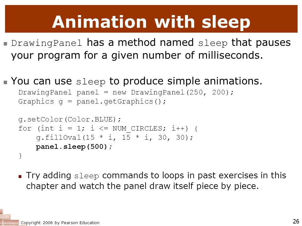 Copyright 2006 by Pearson Education 26 Animation with sleep DrawingPanel has a method named sleep that pauses your program for a given number of milliseconds.