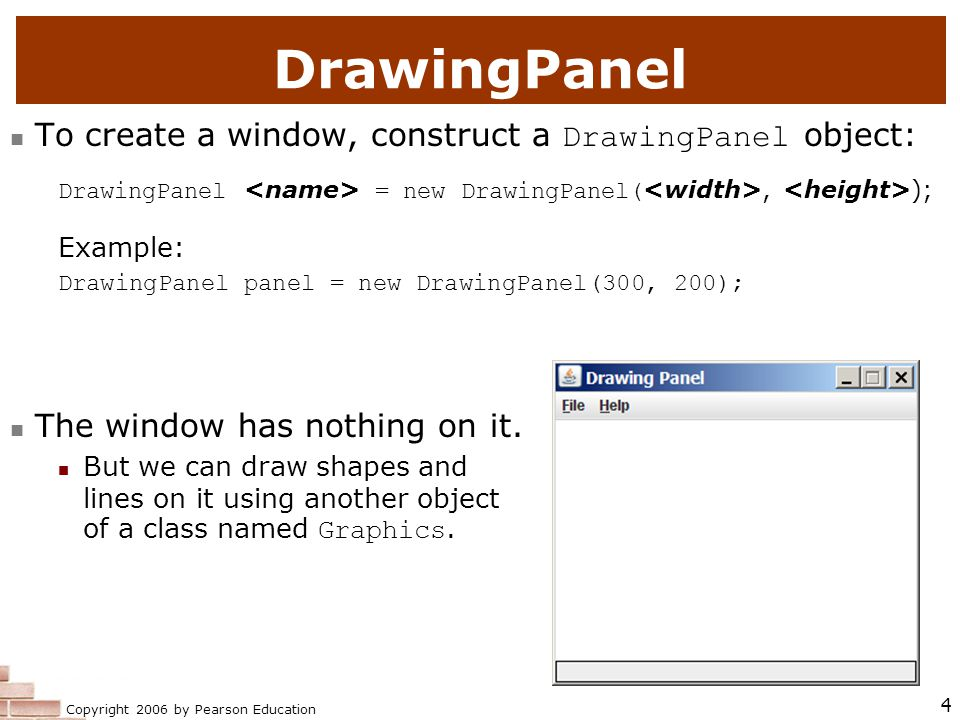 Copyright 2006 by Pearson Education 4 DrawingPanel To create a window, construct a DrawingPanel object: DrawingPanel = new DrawingPanel(, ); Example: DrawingPanel panel = new DrawingPanel(300, 200); The window has nothing on it.