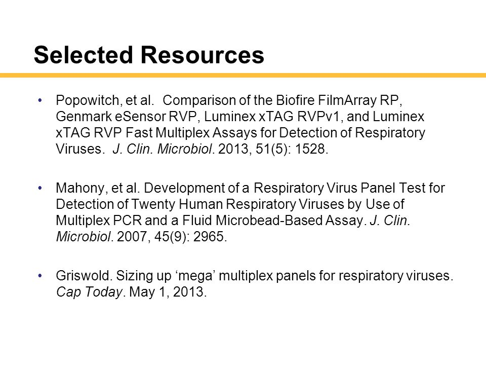Selected Resources Popowitch, et al. Comparison of the Biofire FilmArray RP, Genmark eSensor RVP, Luminex xTAG RVPv1, and Luminex xTAG RVP Fast Multip