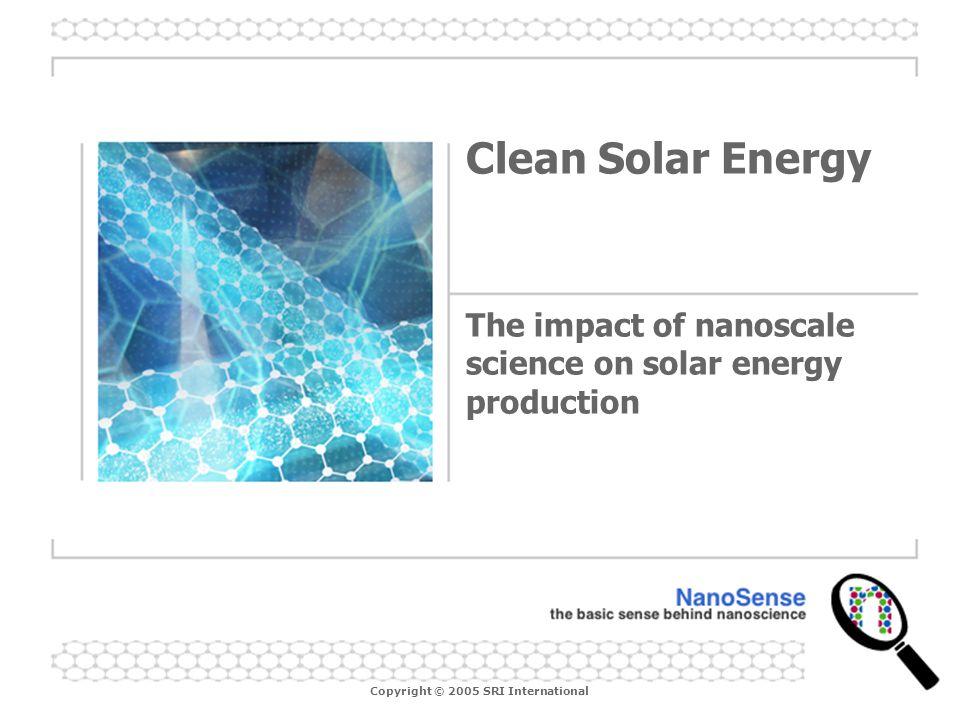 Copyright © 2005 SRI International Clean Solar Energy The impact of nanoscale science on solar energy production
