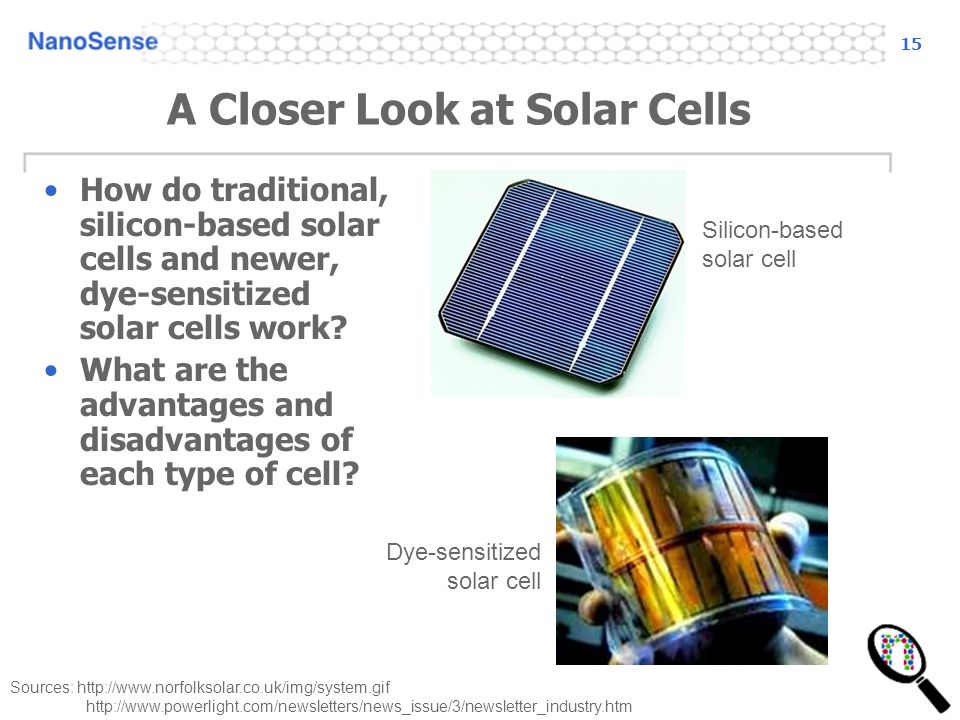 15 A Closer Look at Solar Cells How do traditional, silicon-based solar cells and newer, dye-sensitized solar cells work.