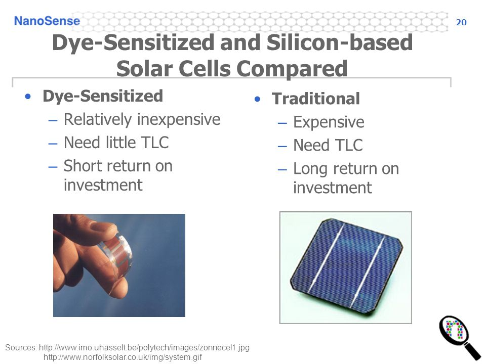 20 Sources:     Dye-Sensitized and Silicon-based Solar Cells Compared Dye-Sensitized – Relatively inexpensive – Need little TLC – Short return on investment Traditional – Expensive – Need TLC – Long return on investment