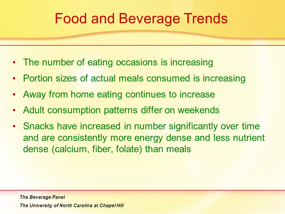 Food and Beverage Trends The number of eating occasions is increasing Portion sizes of actual meals consumed is increasing Away from home eating continues to increase Adult consumption patterns differ on weekends Snacks have increased in number significantly over time and are consistently more energy dense and less nutrient dense (calcium, fiber, folate) than meals The Beverage Panel The University of North Carolina at Chapel Hill