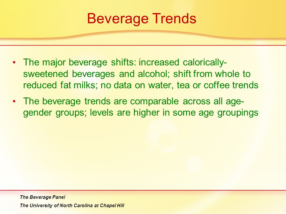 Beverage Trends The major beverage shifts: increased calorically- sweetened beverages and alcohol; shift from whole to reduced fat milks; no data on water, tea or coffee trends The beverage trends are comparable across all age- gender groups; levels are higher in some age groupings The Beverage Panel The University of North Carolina at Chapel Hill