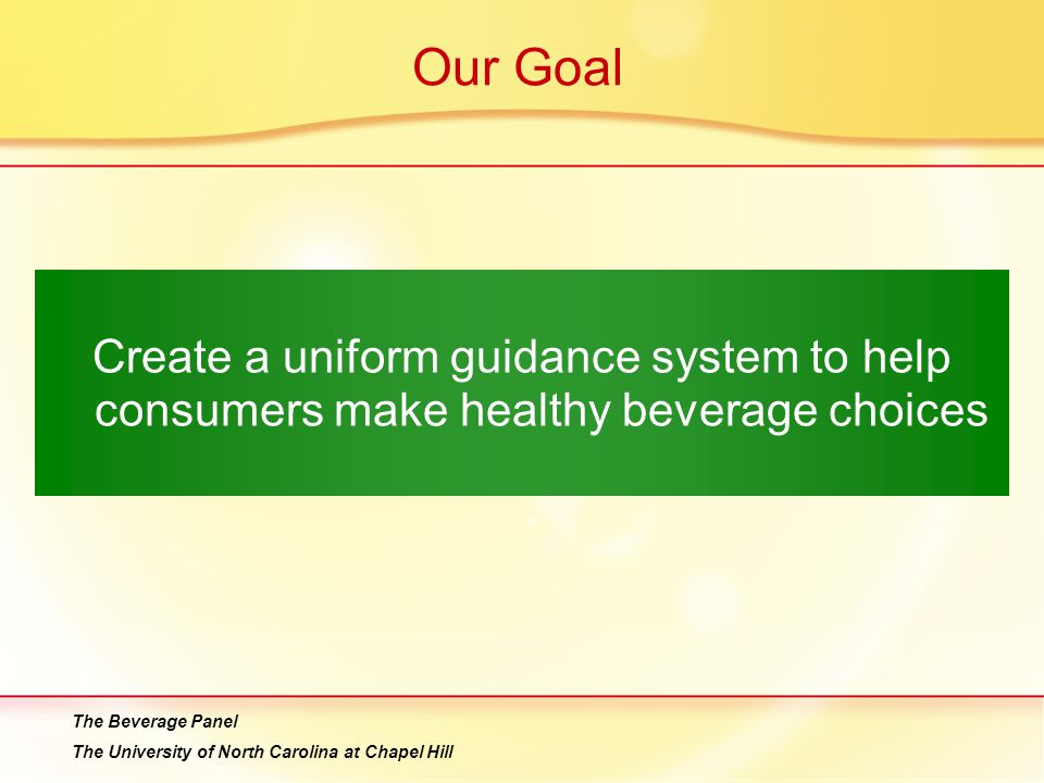Our Goal Create a uniform guidance system to help consumers make healthy beverage choices The Beverage Panel The University of North Carolina at Chapel Hill