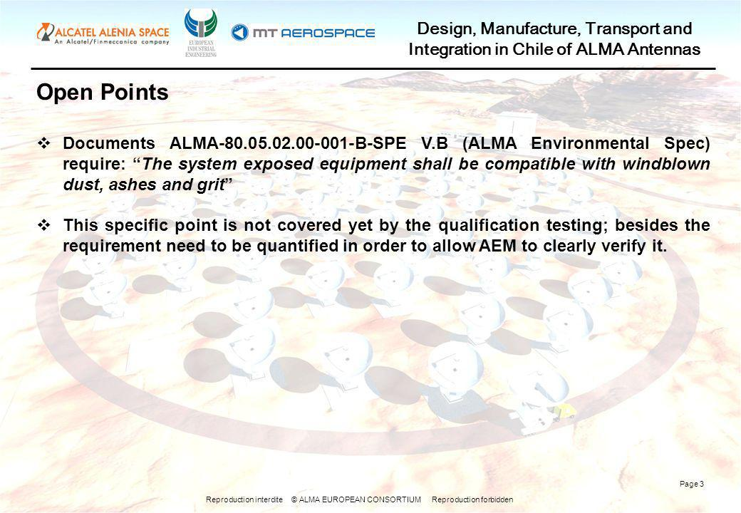Reproduction interdite © ALMA EUROPEAN CONSORTIUM Reproduction forbidden Design, Manufacture, Transport and Integration in Chile of ALMA Antennas Page 3 Open Points Documents ALMA-80.05.02.00-001-B-SPE V.B (ALMA Environmental Spec) require: The system exposed equipment shall be compatible with windblown dust, ashes and grit This specific point is not covered yet by the qualification testing; besides the requirement need to be quantified in order to allow AEM to clearly verify it.